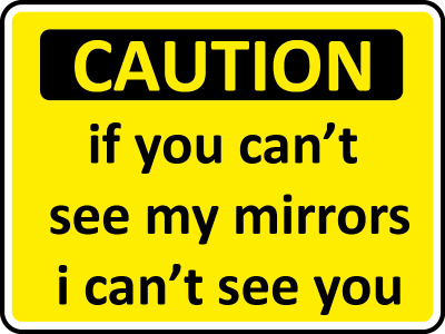 caution if you cant see my mirrors, I cant see you sign