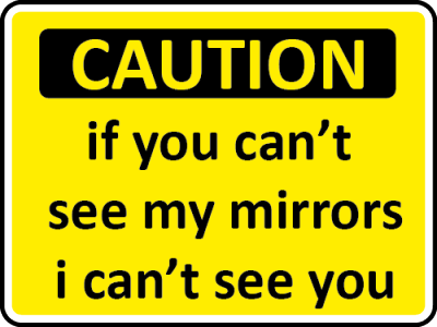 Caution, if you cant see my mirrors i cant see you sign